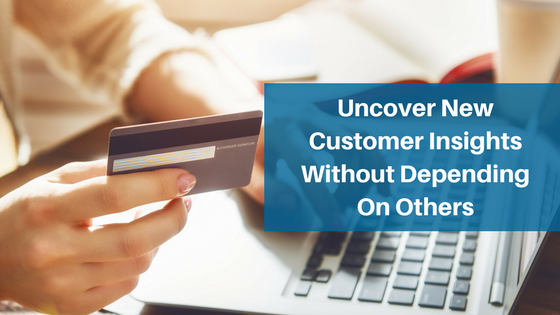 Uncover New Customer Insights Without Depending On Others