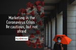 Marketing in the Coronavirus Crisis – Be cautious, but not afraid