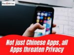 Not just Chinese Apps, all Apps threaten Privacy
