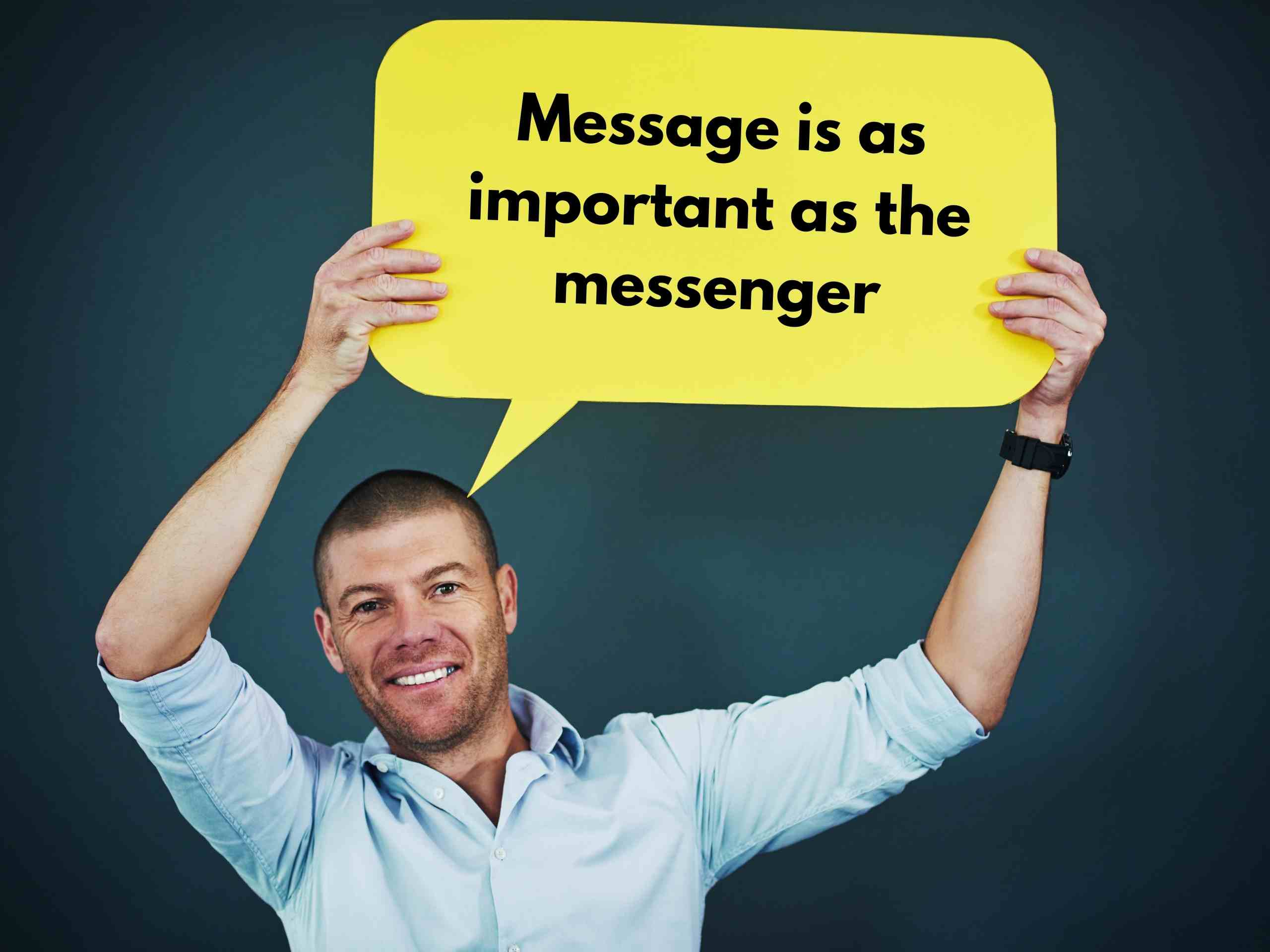 Message is as important as the messenger